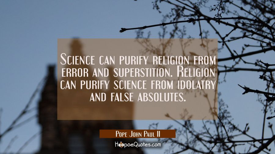 Science can purify religion from error and superstition. Religion can purify science from idolatry Pope John Paul II Quotes