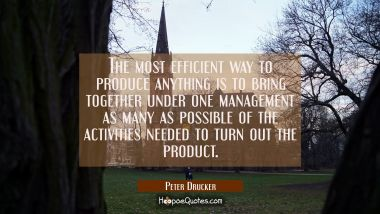 The most efficient way to produce anything is to bring together under one management as many as pos