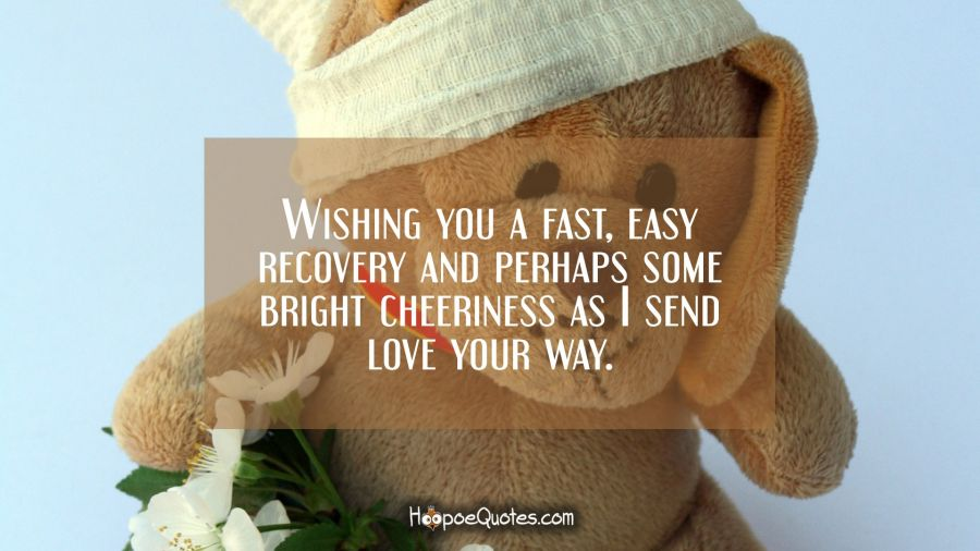 Wishing you a fast, easy recovery and perhaps some bright cheeriness as I send love your way. Get Well Soon Quotes