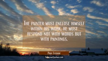 The painter must enclose himself within his work, he must respond not with words but with paintings