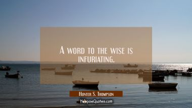 A word to the wise is infuriating.