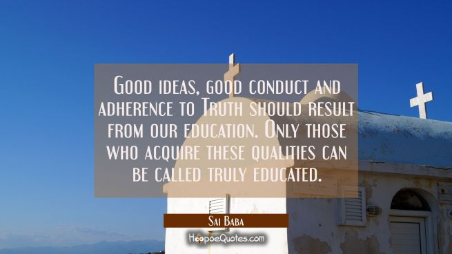 Good ideas good conduct and adherence to Truth should result from our education. Only those who acq