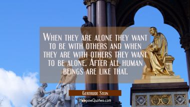 When they are alone they want to be with others and when they are with others they want to be alone Gertrude Stein Quotes