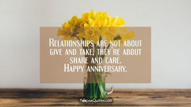 Relationships are not about give and take, they're about share and care. Happy anniversary. Anniversary Quotes