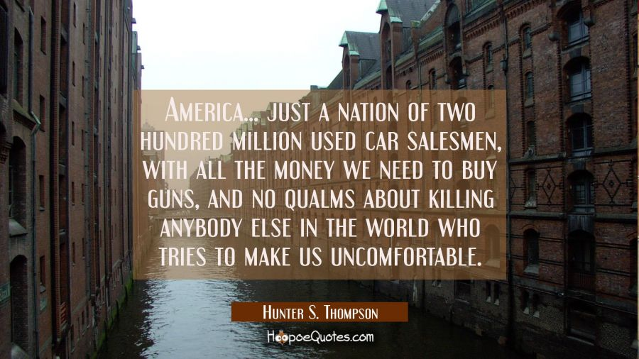 America... just a nation of two hundred million used car salesmen with all the money we need to buy Hunter S. Thompson Quotes