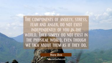 The components of anxiety stress fear and anger do not exist independently of you in the world. The Wayne Dyer Quotes