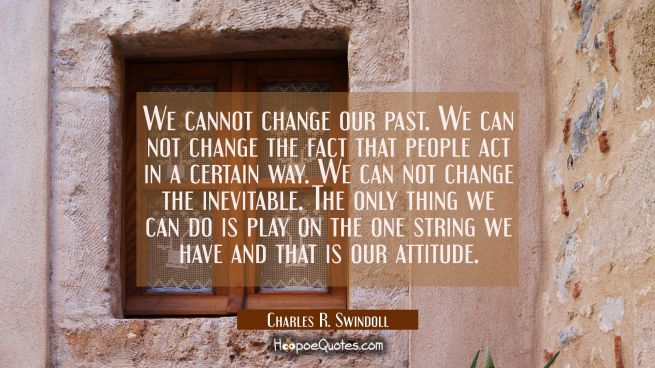 We cannot change our past. We can not change the fact that people act in a certain way. We can not