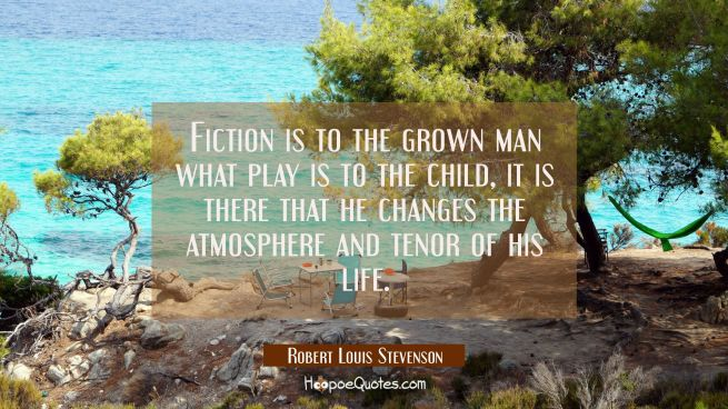Fiction is to the grown man what play is to the child, it is there that he changes the atmosphere a