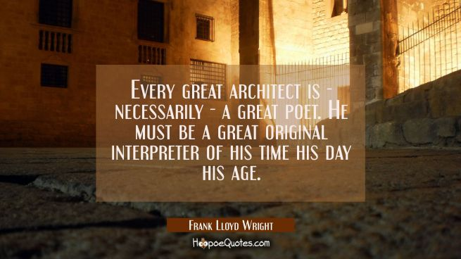 Every great architect is - necessarily - a great poet. He must be a great original interpreter of h