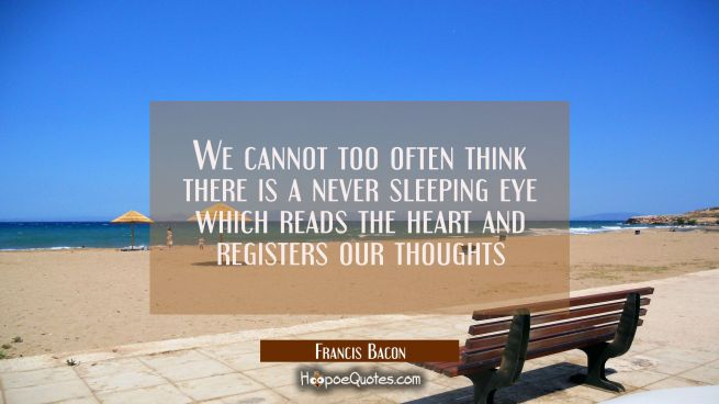 We cannot too often think there is a never sleeping eye which reads the heart and registers our tho