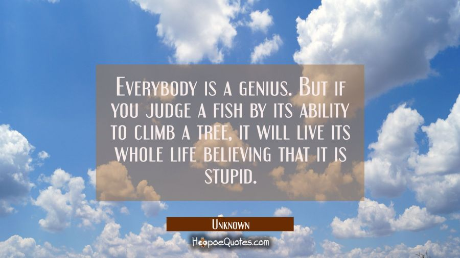 Everybody is a genius. But if you judge a fish by its ability to climb a tree, it will live its whole life believing that it is stupid. Unknown Quotes