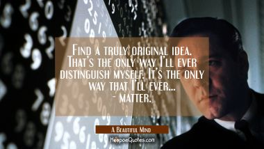 Find a truly original idea. That's the only way I'll ever distinguish myself. It's the only way I'll ever…- matter. Quotes