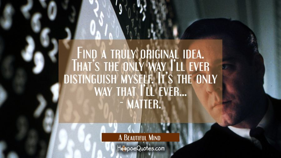 Find a truly original idea. That's the only way I'll ever distinguish myself. It's the only way I'll ever…- matter. Movie Quotes Quotes