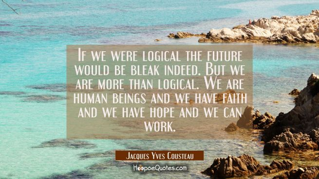 If we were logical the future would be bleak indeed. But we are more than logical. We are human bei