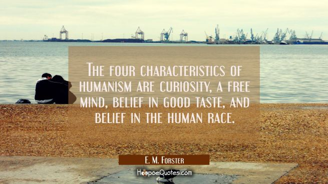 The four characteristics of humanism are curiosity a free mind belief in good taste and belief in t