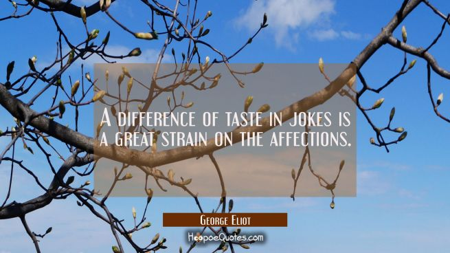 A difference of taste in jokes is a great strain on the affections.