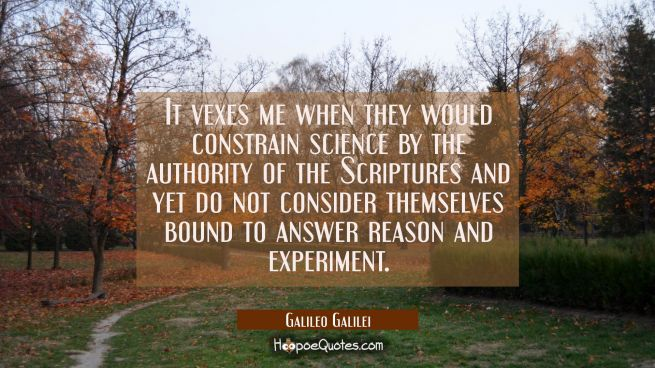 It vexes me when they would constrain science by the authority of the Scriptures and yet do not con