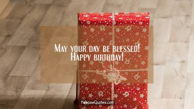 May your day be blessed! Happy birthday! Quotes