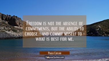 Freedom is not the absence of commitments, but the ability to choose - and commit myself to - what is best for me.