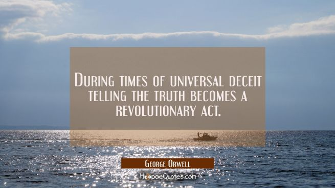 During times of universal deceit telling the truth becomes a revolutionary act.