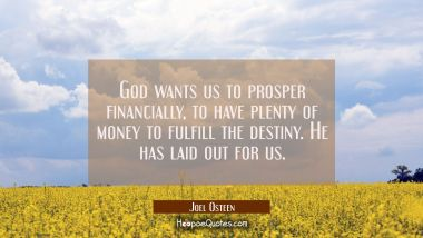 God wants us to prosper financially to have plenty of money to fulfill the destiny He has laid out