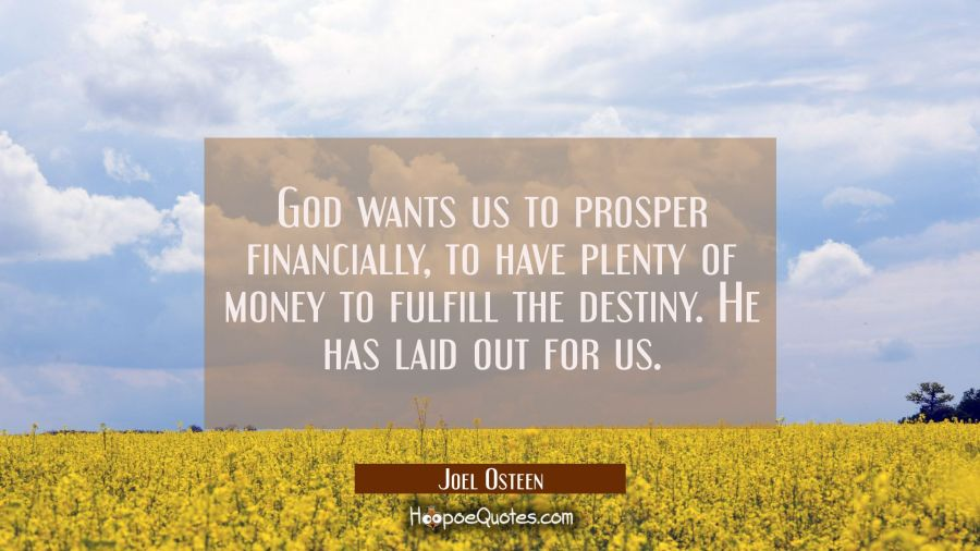 God wants us to prosper financially to have plenty of money to fulfill the destiny He has laid out Joel Osteen Quotes