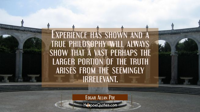 Experience has shown and a true philosophy will always show that a vast perhaps the larger portion