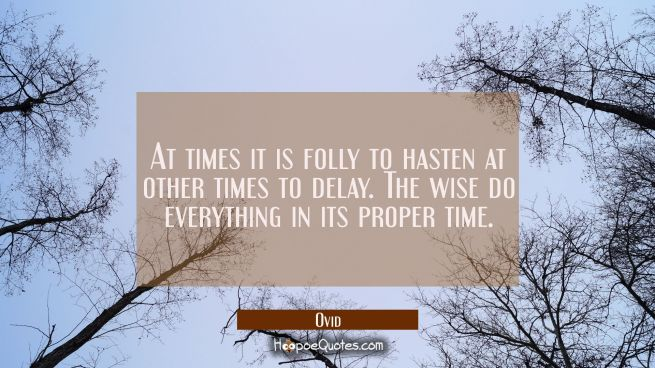 At times it is folly to hasten at other times to delay. The wise do everything in its proper time.