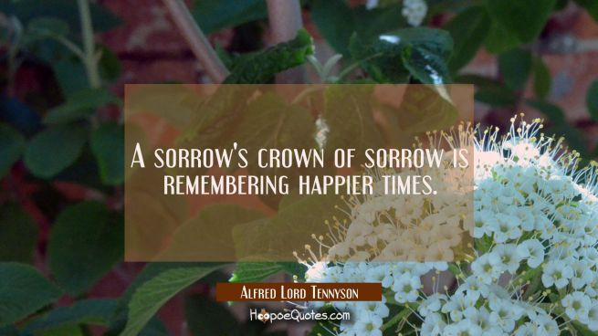 A sorrow's crown of sorrow is remembering happier times.