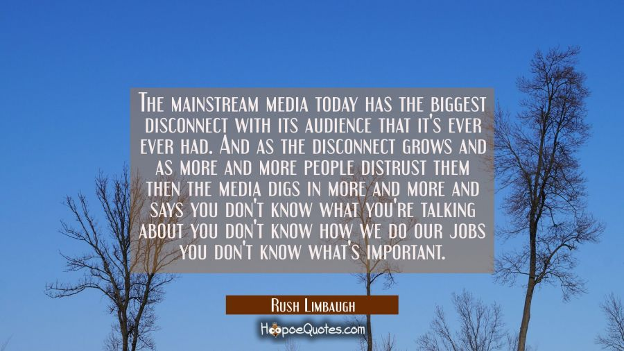 The mainstream media today has the biggest disconnect with its audience that it's ever ever had. An Rush Limbaugh Quotes