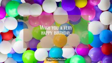 Wish you a very happy birthday. Birthday Quotes