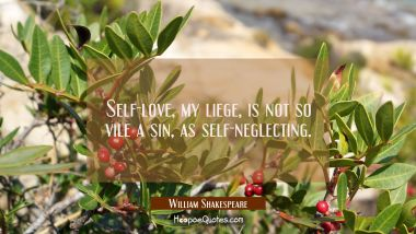Self-love, my liege, is not so vile a sin, as self-neglecting. William Shakespeare Quotes