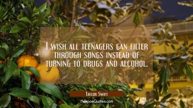 I wish all teenagers can filter through songs instead of turning to drugs and alcohol. Taylor Swift Quotes
