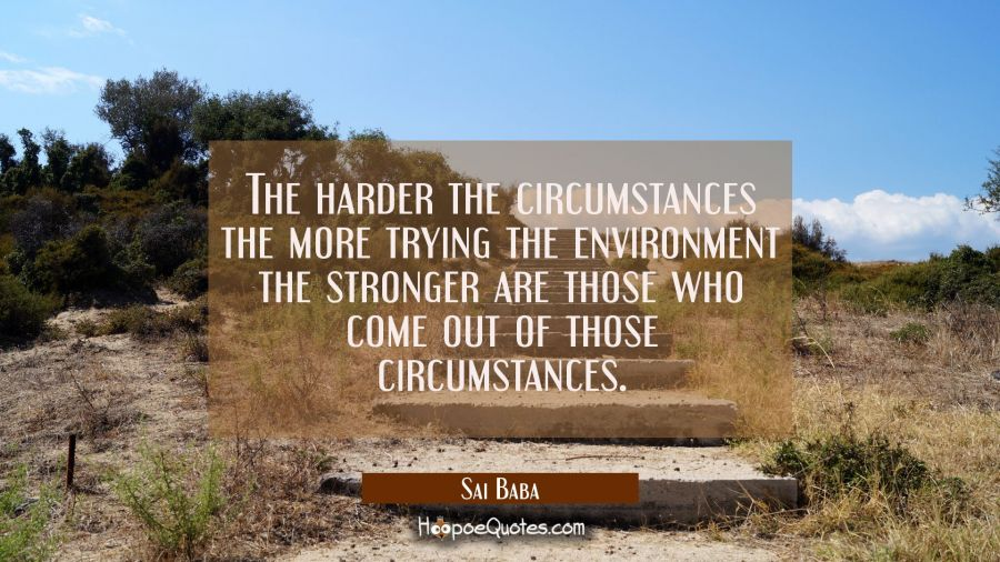 The harder the circumstances the more trying the environment the stronger are those who come out of Sai Baba Quotes