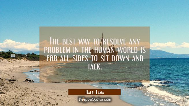 The best way to resolve any problem in the human world is for all sides to sit down and talk.