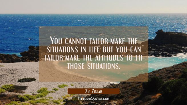 You cannot tailor-make the situations in life but you can tailor-make the attitudes to fit those si