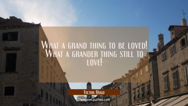 What a grand thing to be loved! What a grander thing still to love!