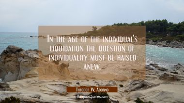 In the age of the individual's liquidation the question of individuality must be raised anew. Theodor W. Adorno Quotes