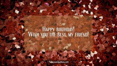 Happy birthday! Wish you the best, my friend! Quotes