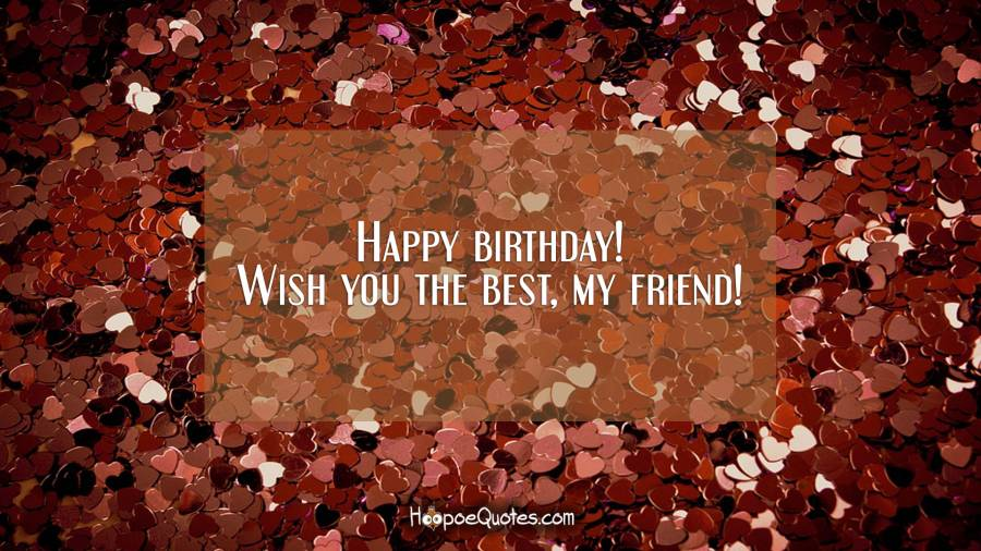Happy birthday! Wish you the best, my friend! Birthday Quotes