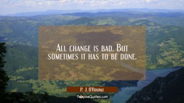 All change is bad. But sometimes it has to be done. P. J. O'Rourke Quotes