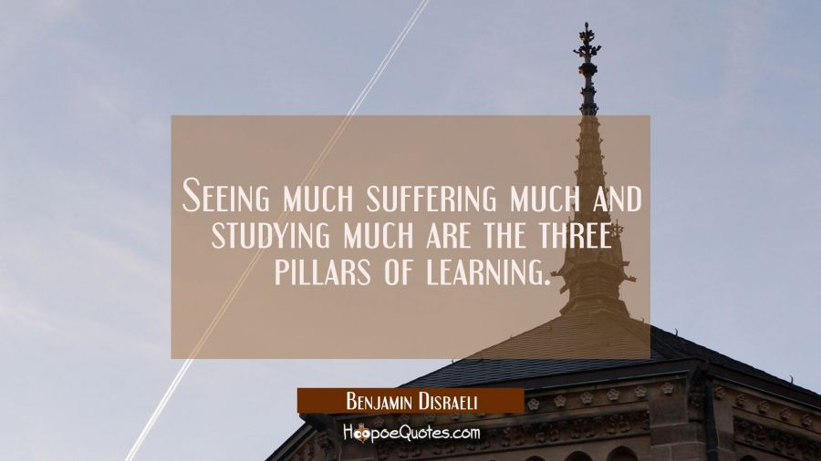 Seeing much suffering much and studying much are the three pillars of learning. Benjamin Disraeli Quotes