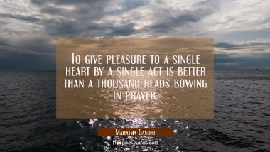To give pleasure to a single heart by a single act is better than a thousand heads bowing in prayer Mahatma Gandhi Quotes