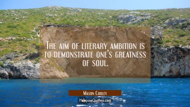 The aim of literary ambition is to demonstrate one's greatness of soul.