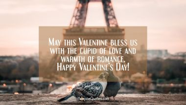 May this Valentine bless us with the cupid of love and warmth of romance. Happy Valentine's Day! Valentine's Day Quotes
