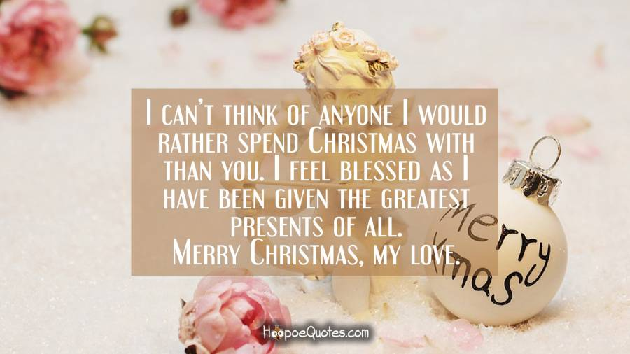 I can't think of anyone I would rather spend Christmas with than you. I feel blessed as I have been given the greatest presents of all. Merry Christmas, my love. Christmas Quotes