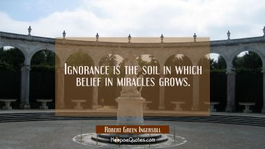 Ignorance is the soil in which belief in miracles grows. Robert Green Ingersoll Quotes