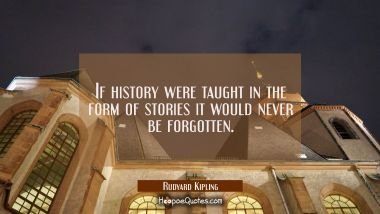 If history were taught in the form of stories it would never be forgotten.