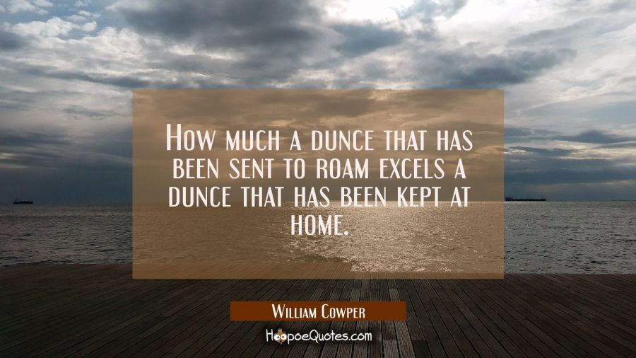 How much a dunce that has been sent to roam excels a dunce that has been kept at home. William Cowper Quotes