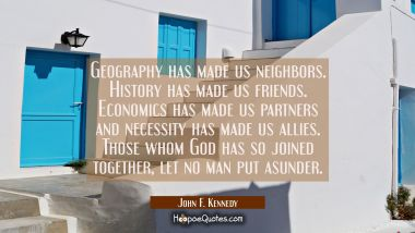 Geography has made us neighbors. History has made us friends. Economics has made us partners and ne